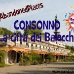 CONSONNO, la Città dei Balocchi #MyAbandonedPlaces