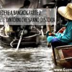 Cosa Vedere a BANGKOK: mercati inusuali e dintorni che sanno di storia, parte 2