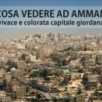 Cosa vedere ad Amman, vivace e colorata capitale giordana